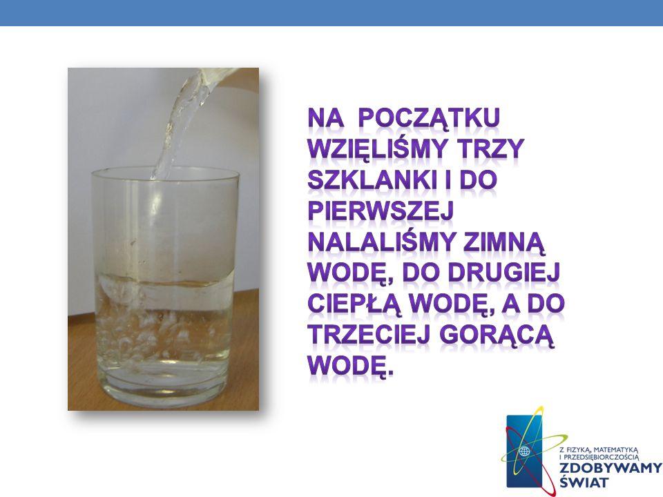 Na początku wzięliśmy trzy szklanki i do pierwszej nalaliśmy zimną wodę, do drugiej ciepłą wodę, a do trzeciej gorącą wodę.
