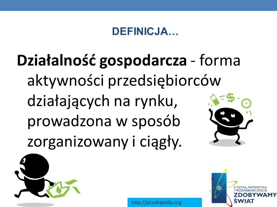 DEFINICJA… Działalność gospodarcza - forma aktywności przedsiębiorców działających na rynku, prowadzona w sposób zorganizowany i ciągły.