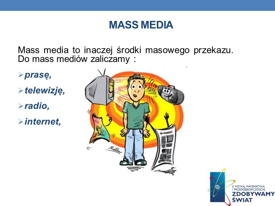 MASS MEDIA Mass media to inaczej środki masowego przekazu. Do mass mediów zaliczamy : prasę, telewizję,