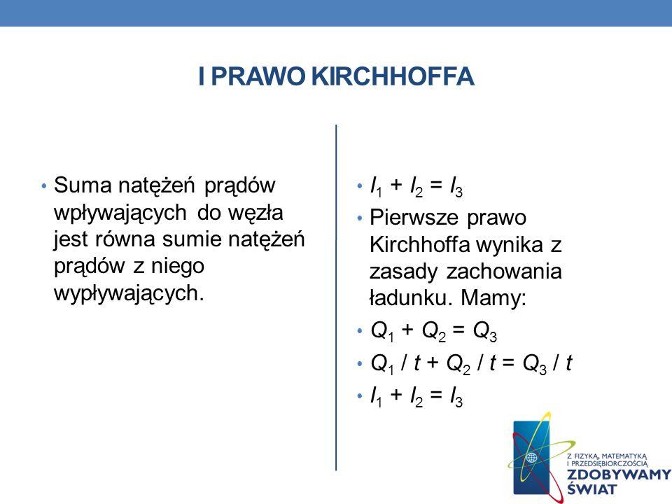 I prawo kirchhoffa Suma natężeń prądów wpływających do węzła jest równa sumie natężeń prądów z niego wypływających.