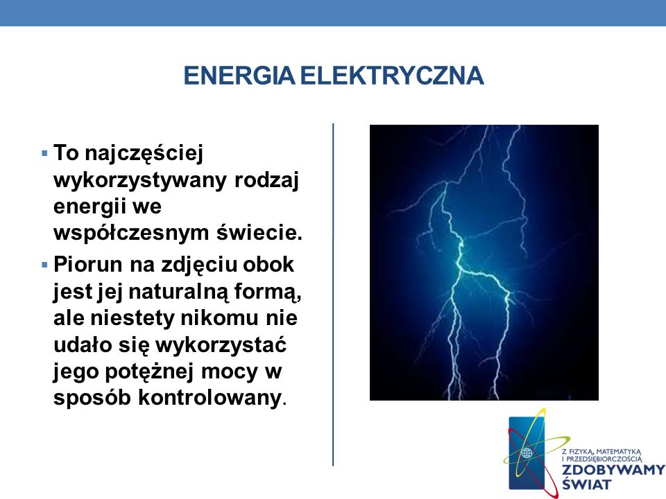 ENERGIA ELEKTRYCZNA To najczęściej wykorzystywany rodzaj energii we współczesnym świecie.