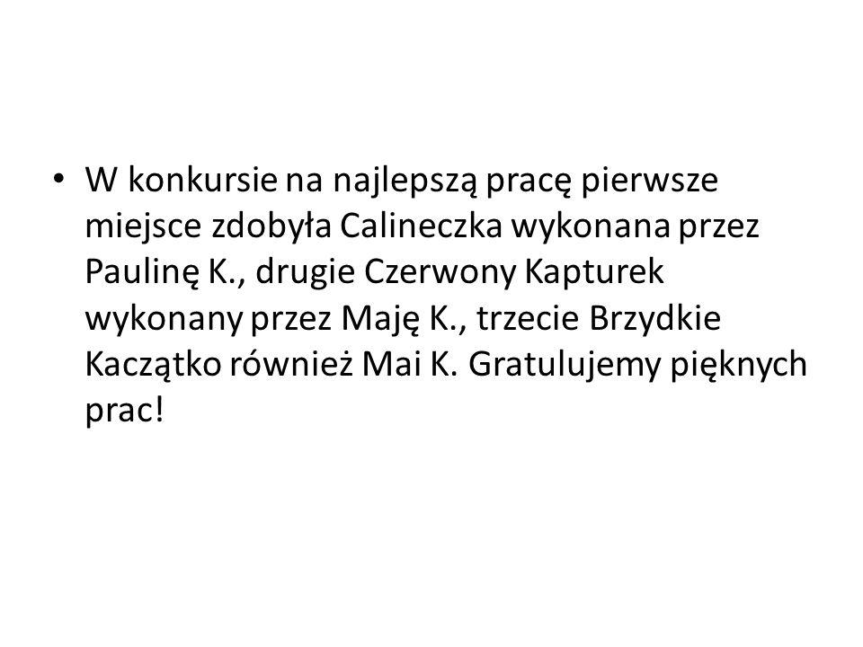 W konkursie na najlepszą pracę pierwsze miejsce zdobyła Calineczka wykonana przez Paulinę K., drugie Czerwony Kapturek wykonany przez Maję K., trzecie Brzydkie Kaczątko również Mai K.