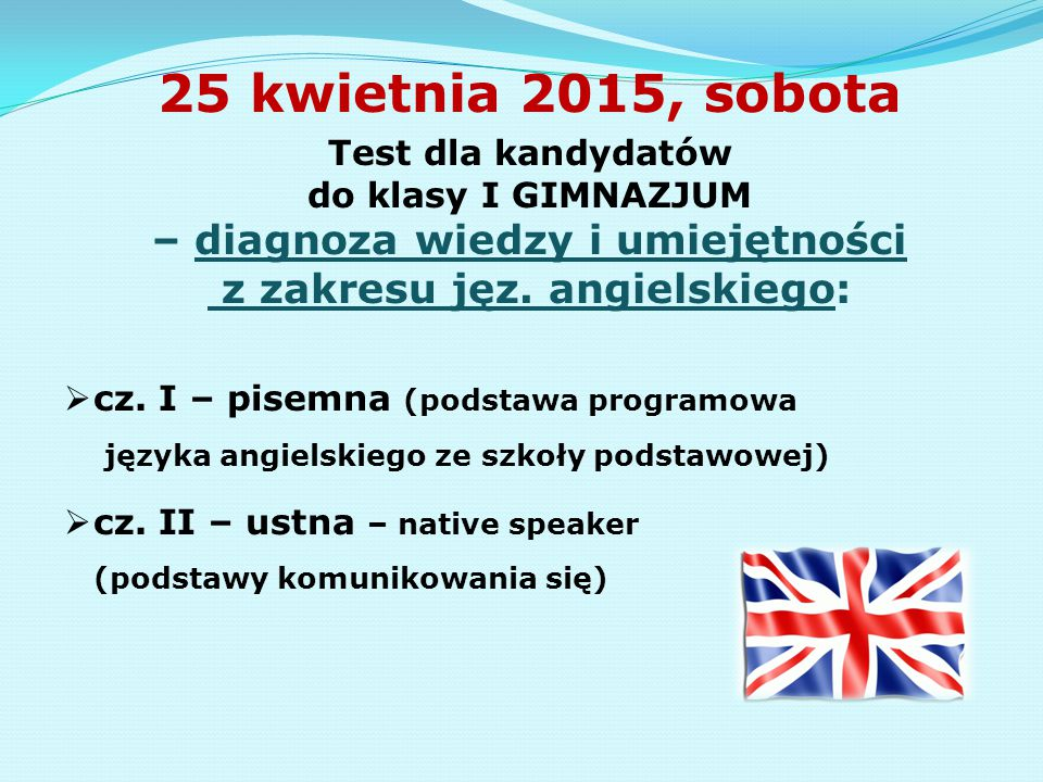 25 kwietnia 2015, sobota Test dla kandydatów do klasy I GIMNAZJUM – diagnoza wiedzy i umiejętności z zakresu jęz. angielskiego: