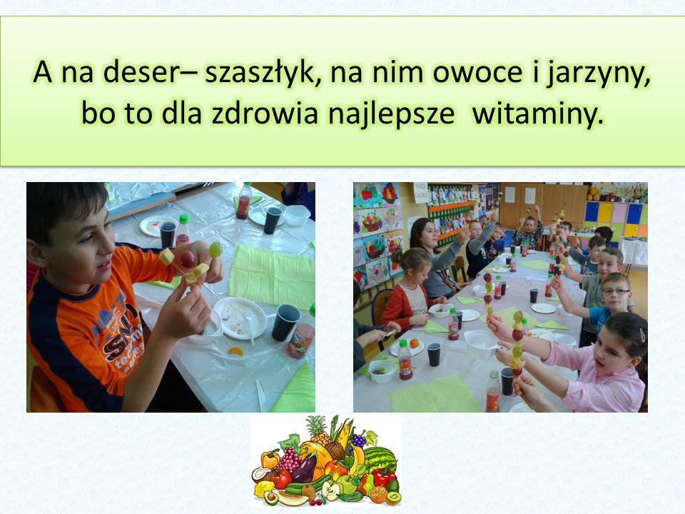 A na deser– szaszłyk, na nim owoce i jarzyny, bo to dla zdrowia najlepsze witaminy.