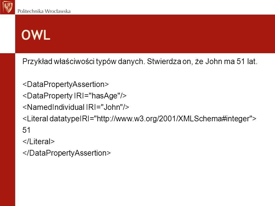 OWL Przykład właściwości typów danych. Stwierdza on, że John ma 51 lat. <DataPropertyAssertion> <DataProperty IRI= hasAge />