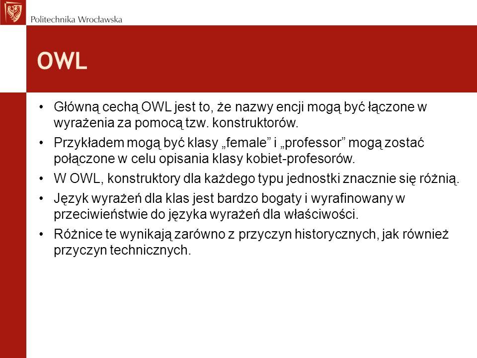 OWL Główną cechą OWL jest to, że nazwy encji mogą być łączone w wyrażenia za pomocą tzw. konstruktorów.