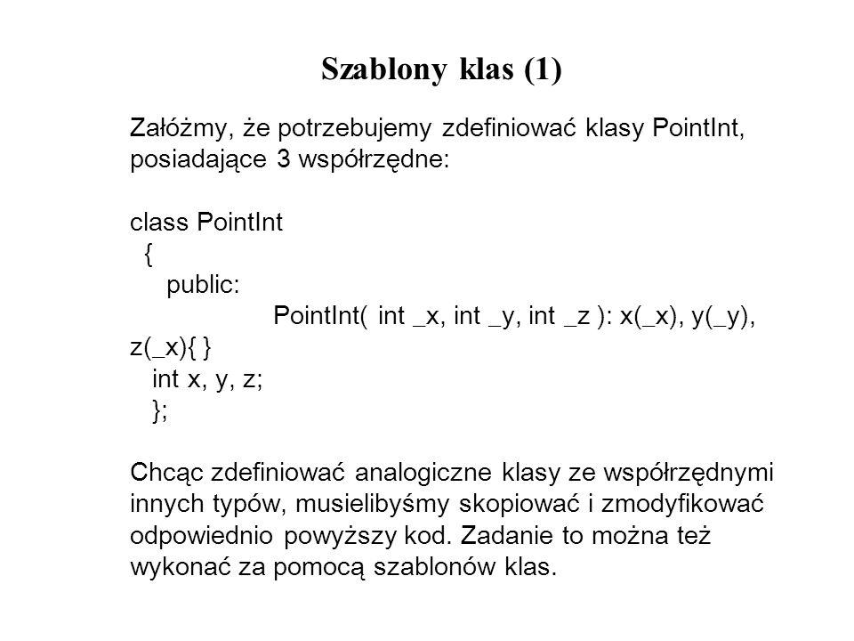Szablony klas (1) Załóżmy, że potrzebujemy zdefiniować klasy PointInt, posiadające 3 współrzędne: class PointInt.