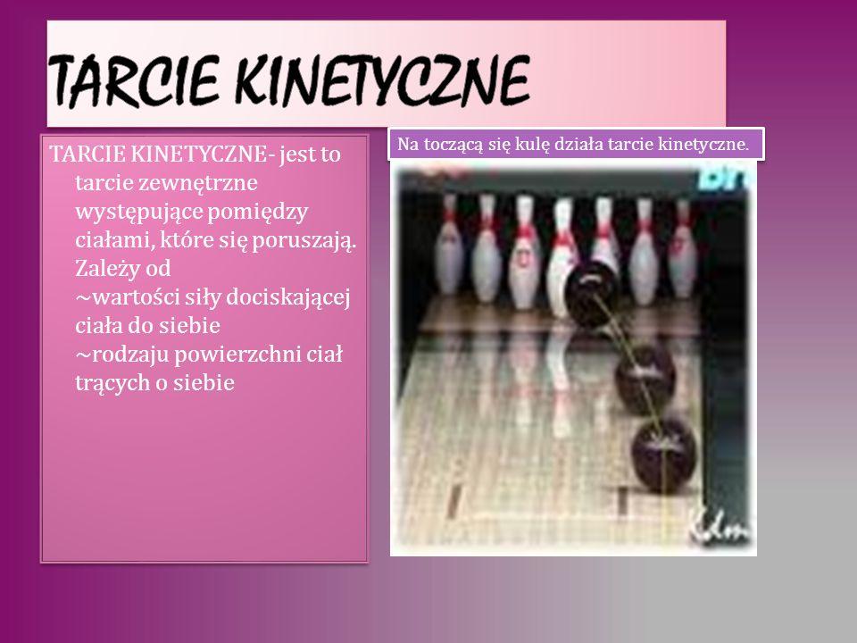 Tarcie kinetyczne Na toczącą się kulę działa tarcie kinetyczne.