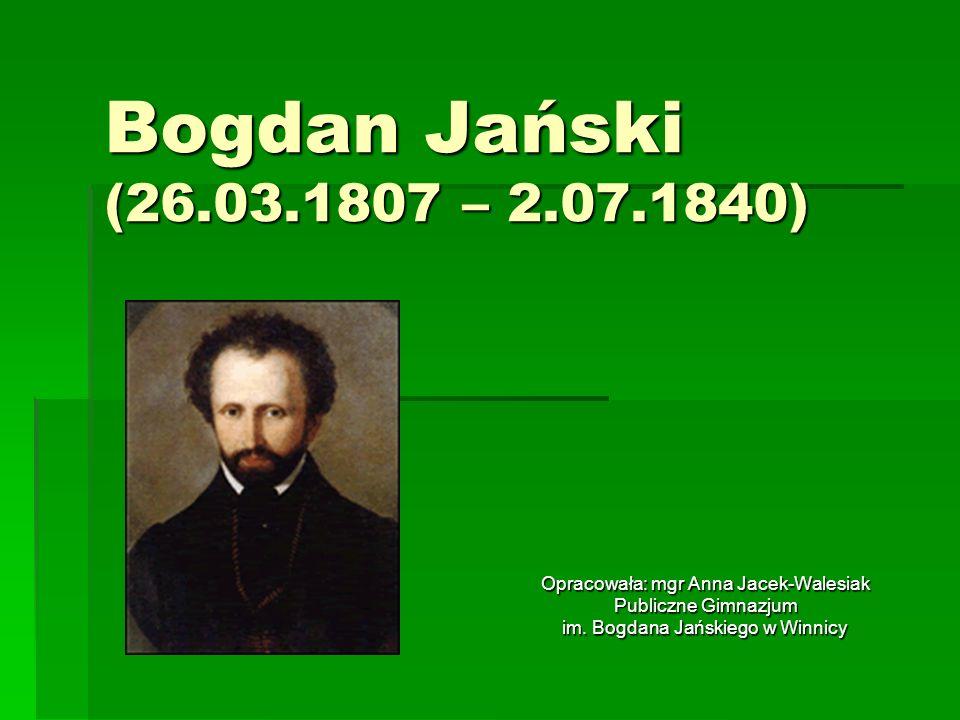 Bogdan Jański (26.03.1807 – 2.07.1840) Opracowała: mgr Anna Jacek-Walesiak.