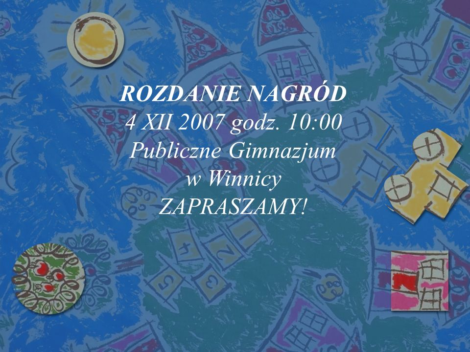 ROZDANIE NAGRÓD 4 XII 2007 godz. 10:00 Publiczne Gimnazjum w Winnicy ZAPRASZAMY!
