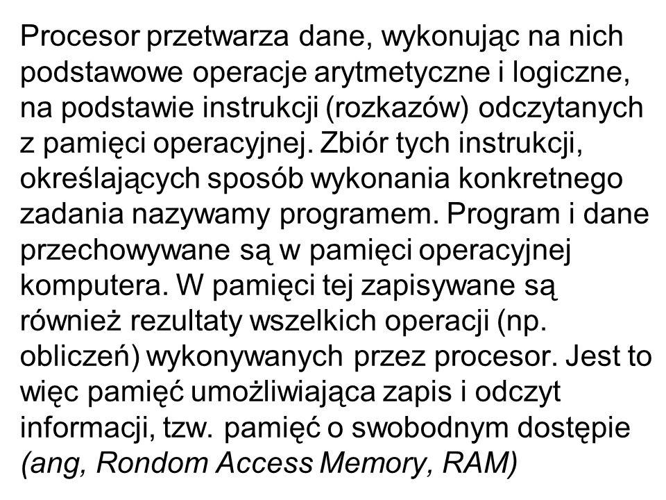 Procesor przetwarza dane, wykonując na nich podstawowe operacje arytmetyczne i logiczne, na podstawie instrukcji (rozkazów) odczytanych z pamięci operacyjnej.