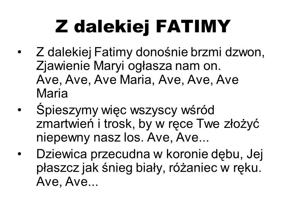 Z dalekiej FATIMY Z dalekiej Fatimy donośnie brzmi dzwon, Zjawienie Maryi ogłasza nam on. Ave, Ave, Ave Maria, Ave, Ave, Ave Maria.