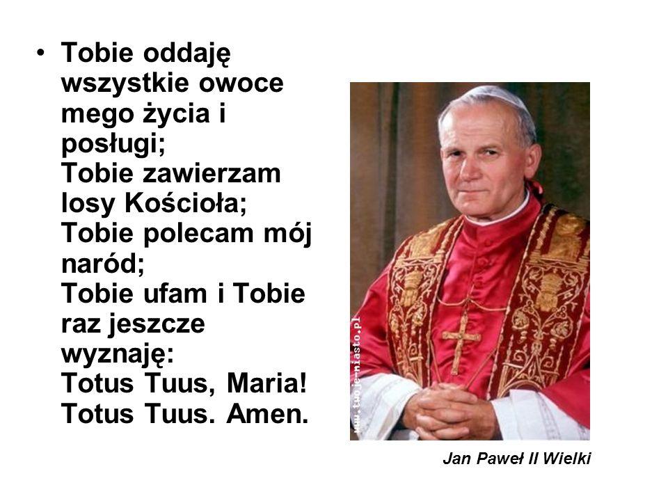 Tobie oddaję wszystkie owoce mego życia i posługi; Tobie zawierzam losy Kościoła; Tobie polecam mój naród; Tobie ufam i Tobie raz jeszcze wyznaję: Totus Tuus, Maria! Totus Tuus. Amen.