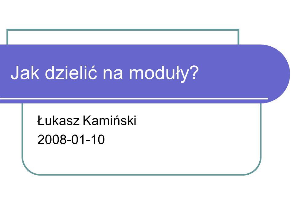 Jak dzielić na moduły Łukasz Kamiński 2008-01-10