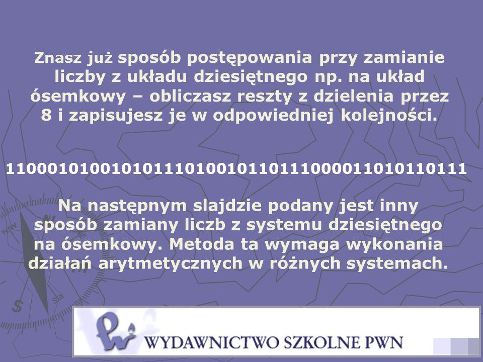 Znasz już sposób postępowania przy zamianie liczby z układu dziesiętnego np. na układ ósemkowy – obliczasz reszty z dzielenia przez 8 i zapisujesz je w odpowiedniej kolejności.
