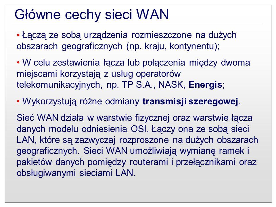 Główne cechy sieci WAN Łączą ze sobą urządzenia rozmieszczone na dużych obszarach geograficznych (np. kraju, kontynentu);