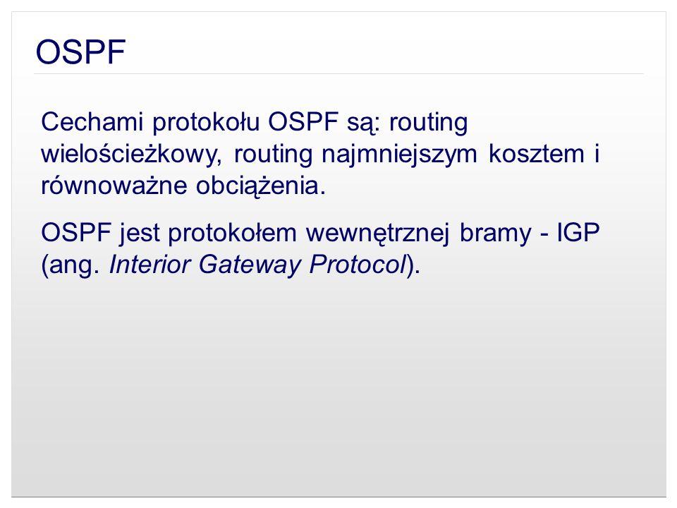OSPF Cechami protokołu OSPF są: routing wielościeżkowy, routing najmniejszym kosztem i równoważne obciążenia.