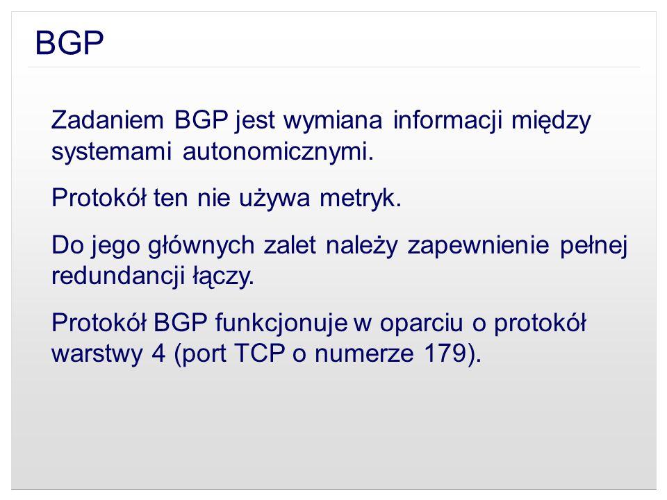 BGP Zadaniem BGP jest wymiana informacji między systemami autonomicznymi. Protokół ten nie używa metryk.