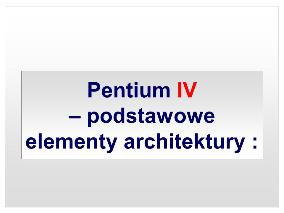 Pentium IV – podstawowe elementy architektury :