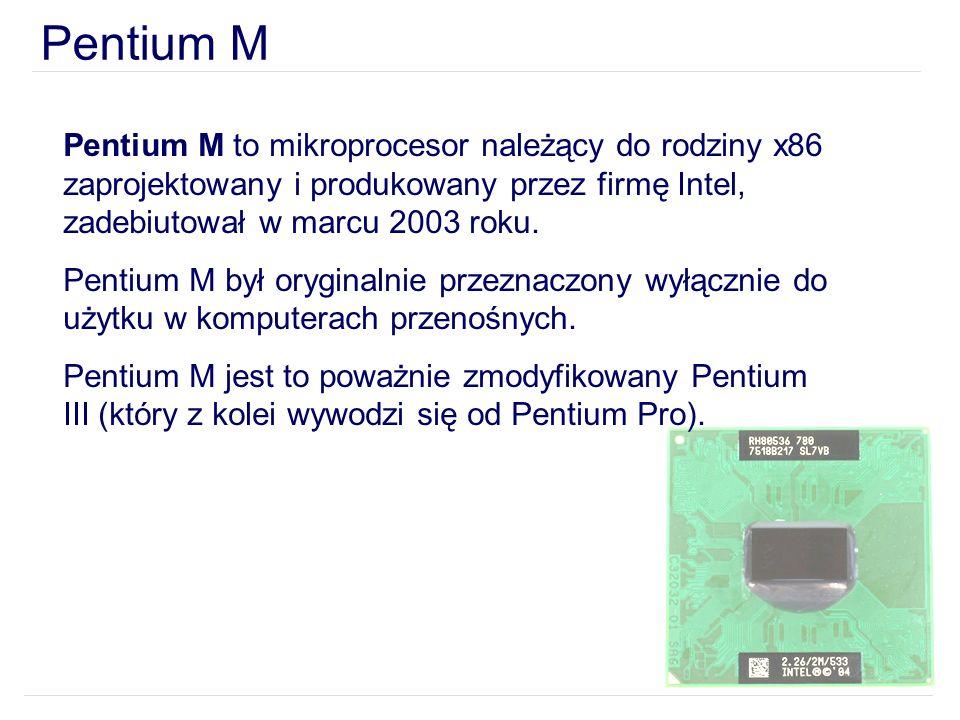 Pentium M Pentium M to mikroprocesor należący do rodziny x86 zaprojektowany i produkowany przez firmę Intel, zadebiutował w marcu 2003 roku.