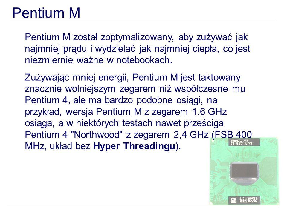 Pentium M Pentium M został zoptymalizowany, aby zużywać jak najmniej prądu i wydzielać jak najmniej ciepła, co jest niezmiernie ważne w notebookach.