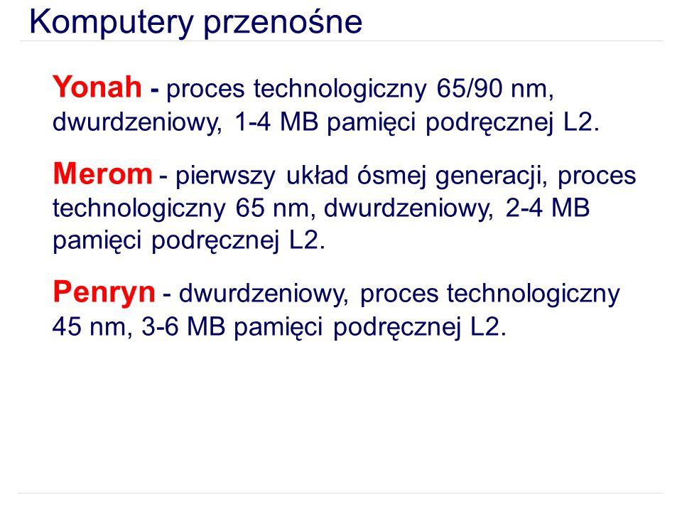 Komputery przenośne Yonah - proces technologiczny 65/90 nm, dwurdzeniowy, 1-4 MB pamięci podręcznej L2.