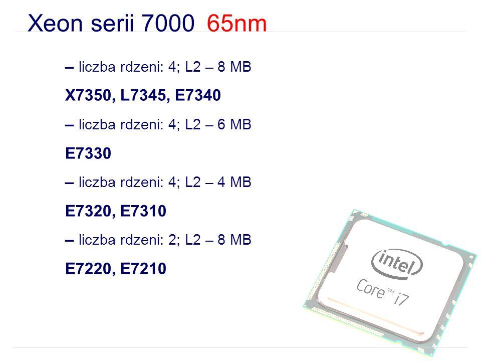 Xeon serii 7000 65nm – liczba rdzeni: 4; L2 – 8 MB X7350, L7345, E7340