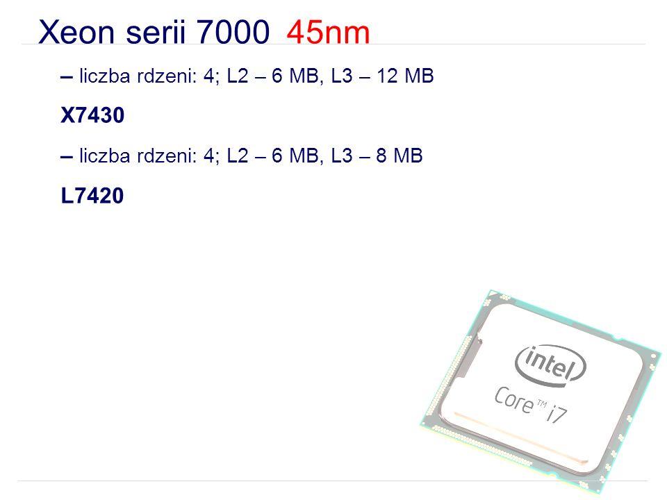 Xeon serii 7000 45nm – liczba rdzeni: 4; L2 – 6 MB, L3 – 12 MB X7430