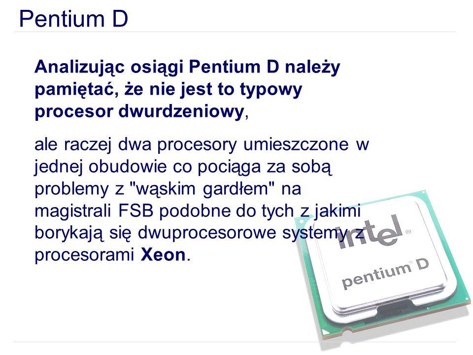 Pentium D Analizując osiągi Pentium D należy pamiętać, że nie jest to typowy procesor dwurdzeniowy,