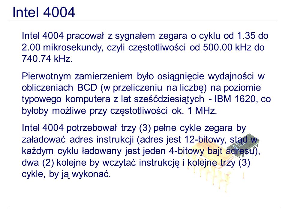 Intel 4004 Intel 4004 pracował z sygnałem zegara o cyklu od 1.35 do 2.00 mikrosekundy, czyli częstotliwości od 500.00 kHz do 740.74 kHz.
