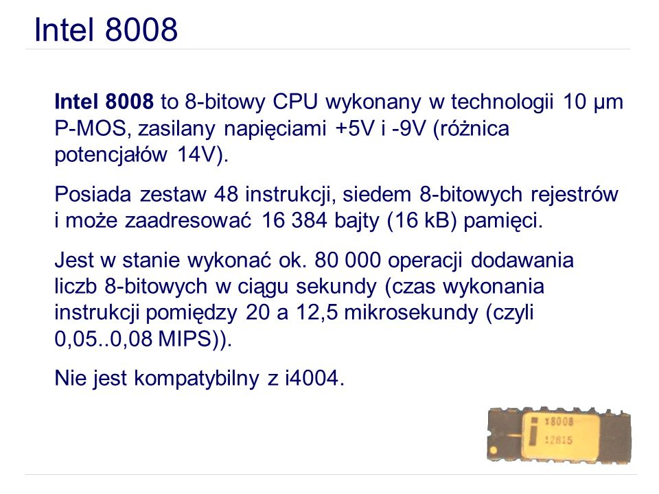 Intel 8008Intel 8008 to 8-bitowy CPU wykonany w technologii 10 µm P-MOS, zasilany napięciami +5V i -9V (różnica potencjałów 14V).