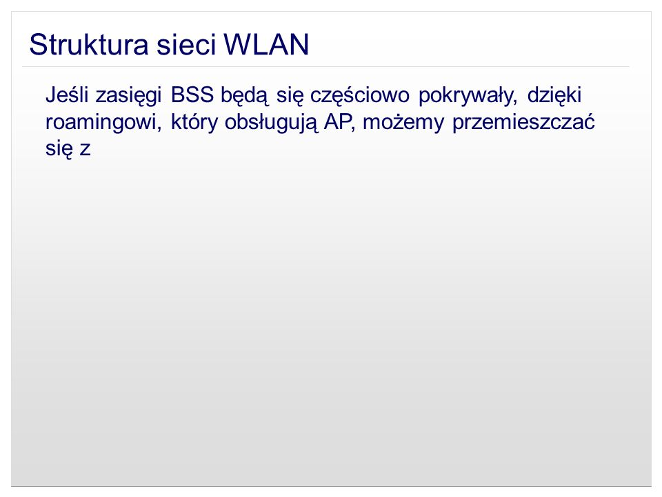 Struktura sieci WLAN Jeśli zasięgi BSS będą się częściowo pokrywały, dzięki roamingowi, który obsługują AP, możemy przemieszczać się z.