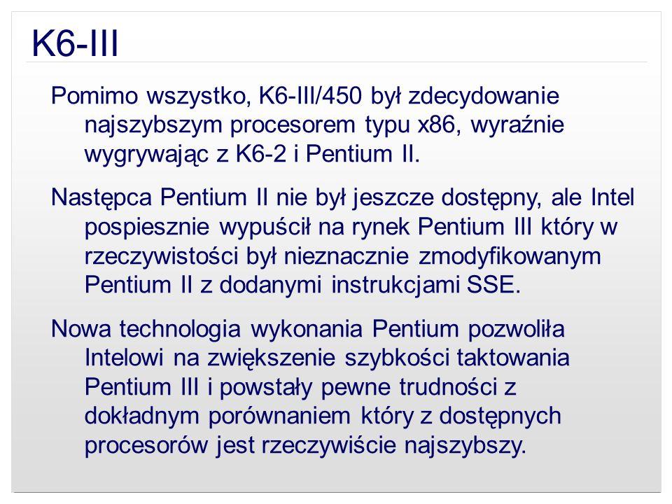 K6-IIIPomimo wszystko, K6-III/450 był zdecydowanie najszybszym procesorem typu x86, wyraźnie wygrywając z K6-2 i Pentium II.