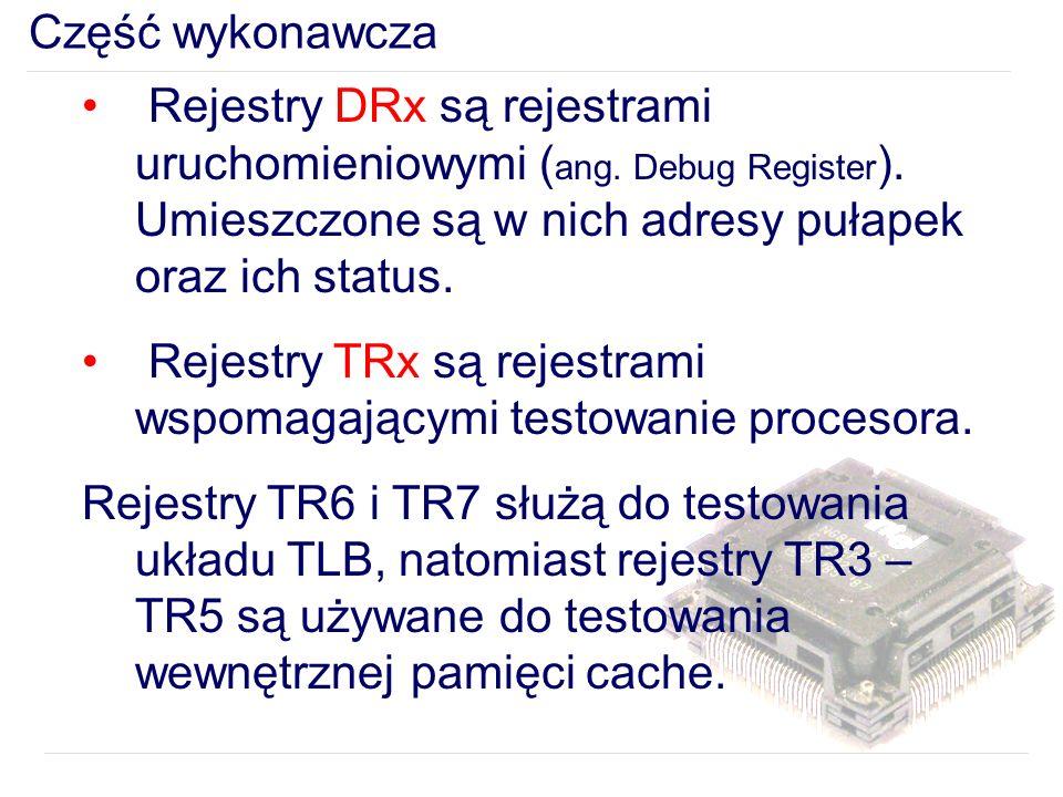 Część wykonawcza Rejestry DRx są rejestrami uruchomieniowymi (ang. Debug Register). Umieszczone są w nich adresy pułapek oraz ich status.