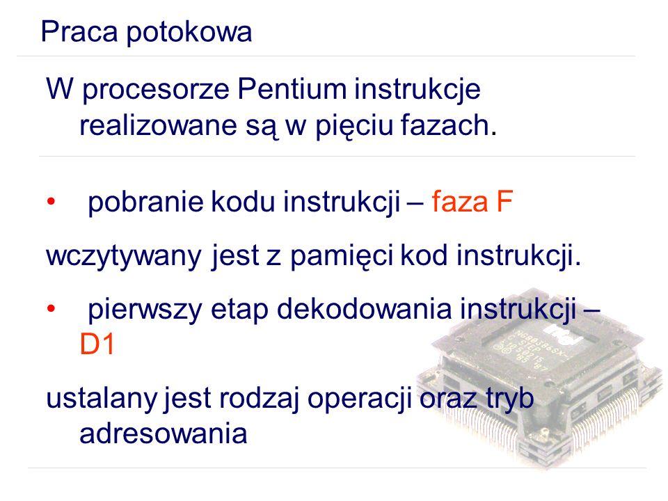Praca potokowa W procesorze Pentium instrukcje realizowane są w pięciu fazach. pobranie kodu instrukcji – faza F.