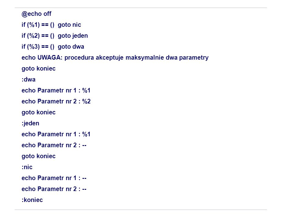 @echo off if (%1) == () goto nic. if (%2) == () goto jeden. if (%3) == () goto dwa. echo UWAGA: procedura akceptuje maksymalnie dwa parametry.
