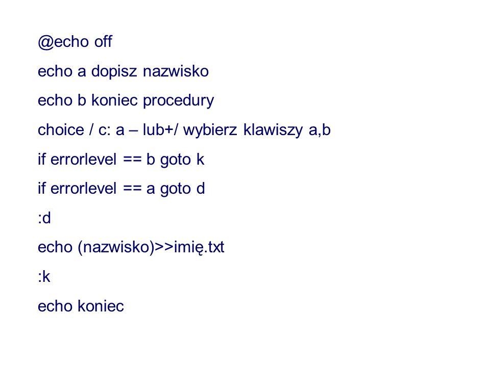 @echo off echo a dopisz nazwisko. echo b koniec procedury. choice / c: a – lub+/ wybierz klawiszy a,b.