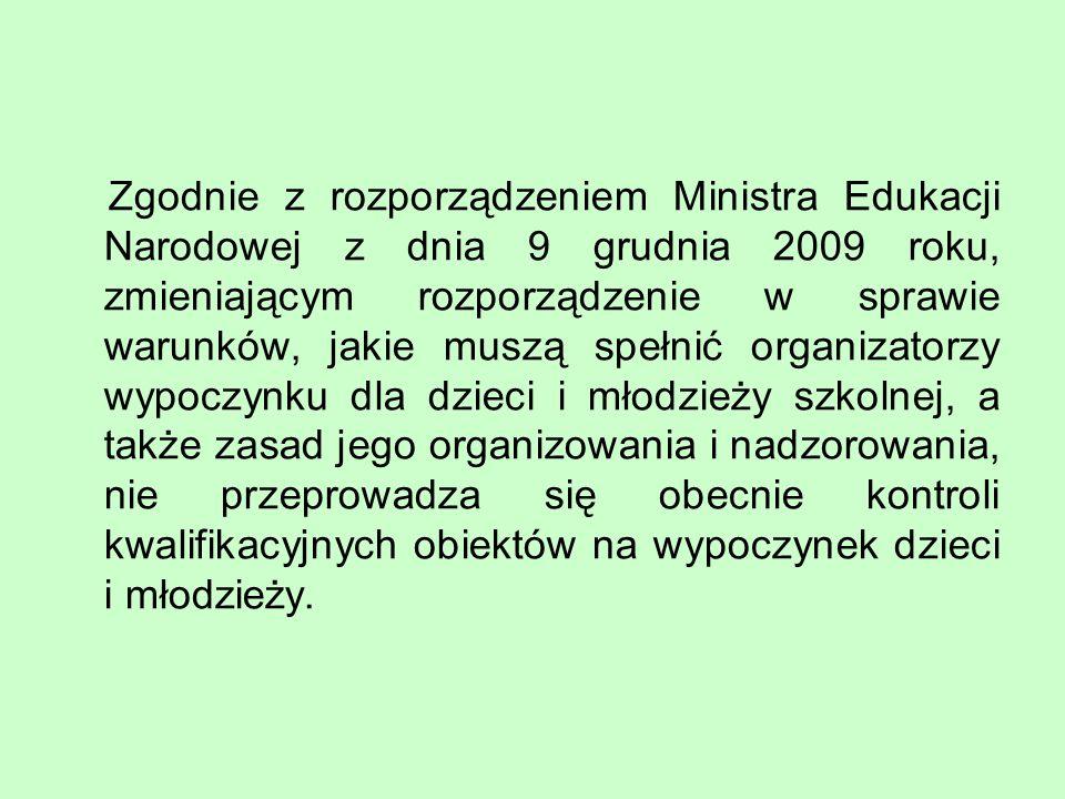 Zgodnie z rozporządzeniem Ministra Edukacji Narodowej z dnia 9 grudnia 2009 roku, zmieniającym rozporządzenie w sprawie warunków, jakie muszą spełnić organizatorzy wypoczynku dla dzieci i młodzieży szkolnej, a także zasad jego organizowania i nadzorowania, nie przeprowadza się obecnie kontroli kwalifikacyjnych obiektów na wypoczynek dzieci i młodzieży.