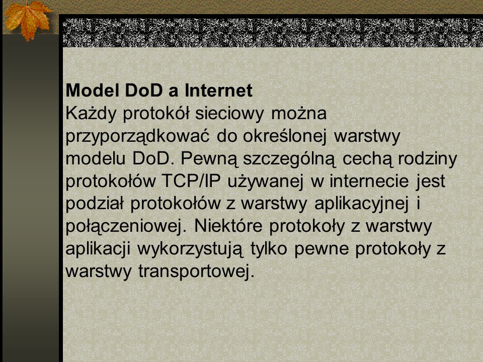 Model DoD a Internet Każdy protokół sieciowy można przyporządkować do określonej warstwy modelu DoD.