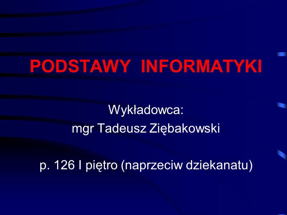 PODSTAWY INFORMATYKI Wykładowca: mgr Tadeusz Ziębakowski