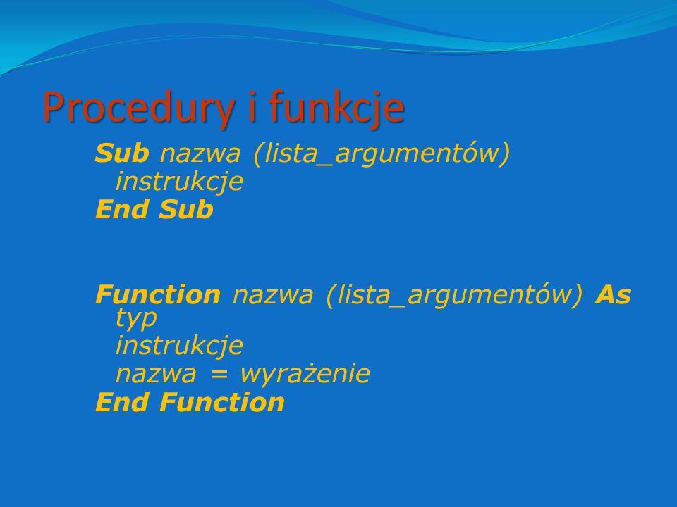 Procedury i funkcje Sub nazwa (lista_argumentów) instrukcje End Sub Function nazwa (lista_argumentów) As typ nazwa = wyrażenie End Function