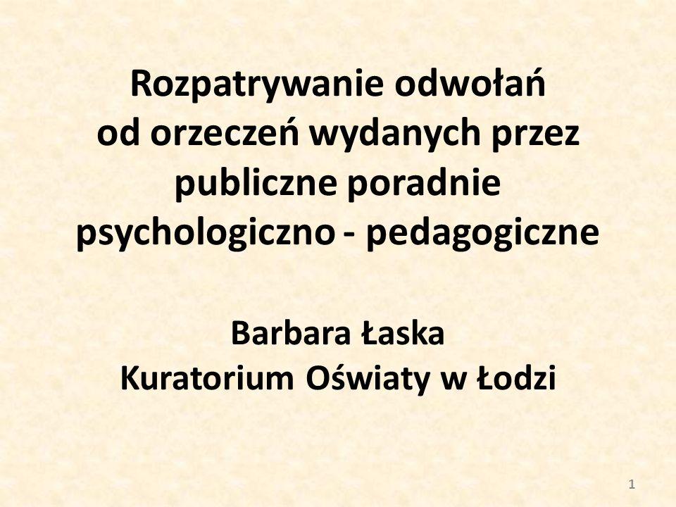 Rozpatrywanie odwołań od orzeczeń wydanych przez publiczne poradnie psychologiczno - pedagogiczne Barbara Łaska Kuratorium Oświaty w Łodzi