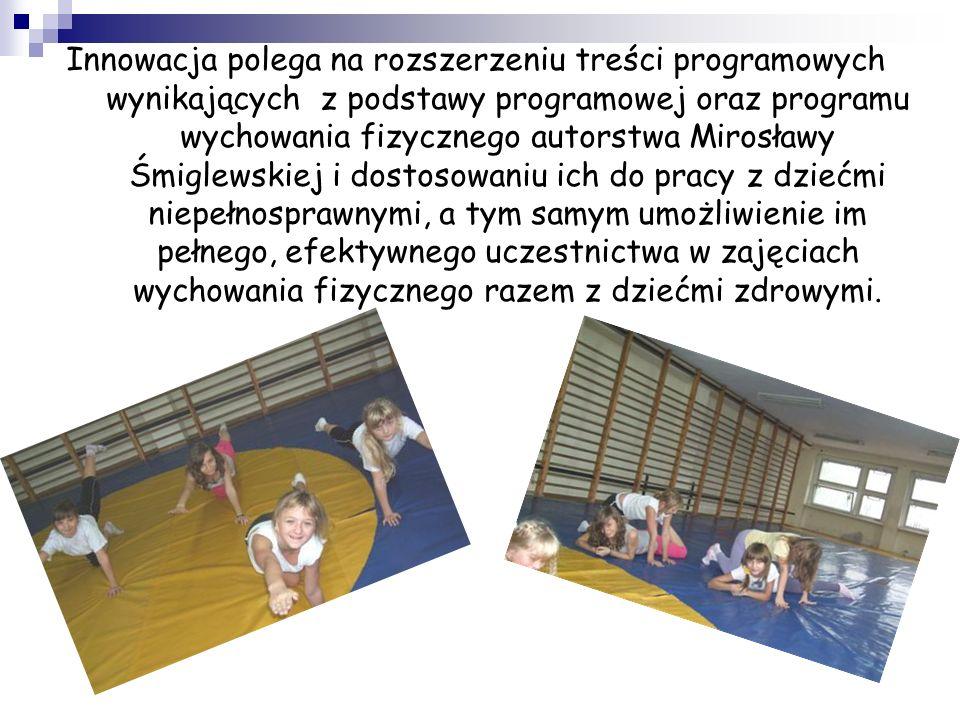 Innowacja polega na rozszerzeniu treści programowych wynikających z podstawy programowej oraz programu wychowania fizycznego autorstwa Mirosławy Śmiglewskiej i dostosowaniu ich do pracy z dziećmi niepełnosprawnymi, a tym samym umożliwienie im pełnego, efektywnego uczestnictwa w zajęciach wychowania fizycznego razem z dziećmi zdrowymi.