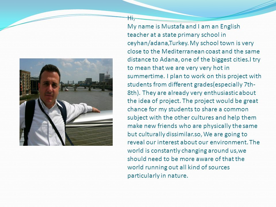 Hi, My name is Mustafa and I am an English teacher at a state primary school in ceyhan/adana,Turkey.