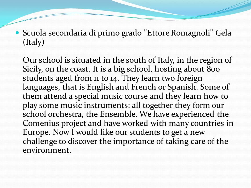 Scuola secondaria di primo grado Ettore Romagnoli Gela (Italy) Our school is situated in the south of Italy, in the region of Sicily, on the coast.
