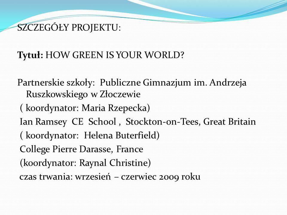 SZCZEGÓŁY PROJEKTU: Tytuł: HOW GREEN IS YOUR WORLD Partnerskie szkoły: Publiczne Gimnazjum im. Andrzeja Ruszkowskiego w Złoczewie.