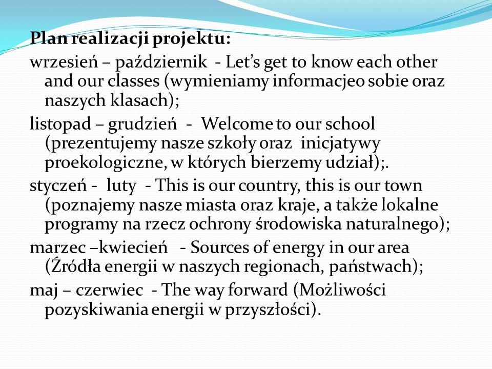 Plan realizacji projektu: wrzesień – październik - Let's get to know each other and our classes (wymieniamy informacjeo sobie oraz naszych klasach); listopad – grudzień - Welcome to our school (prezentujemy nasze szkoły oraz inicjatywy proekologiczne, w których bierzemy udział);.