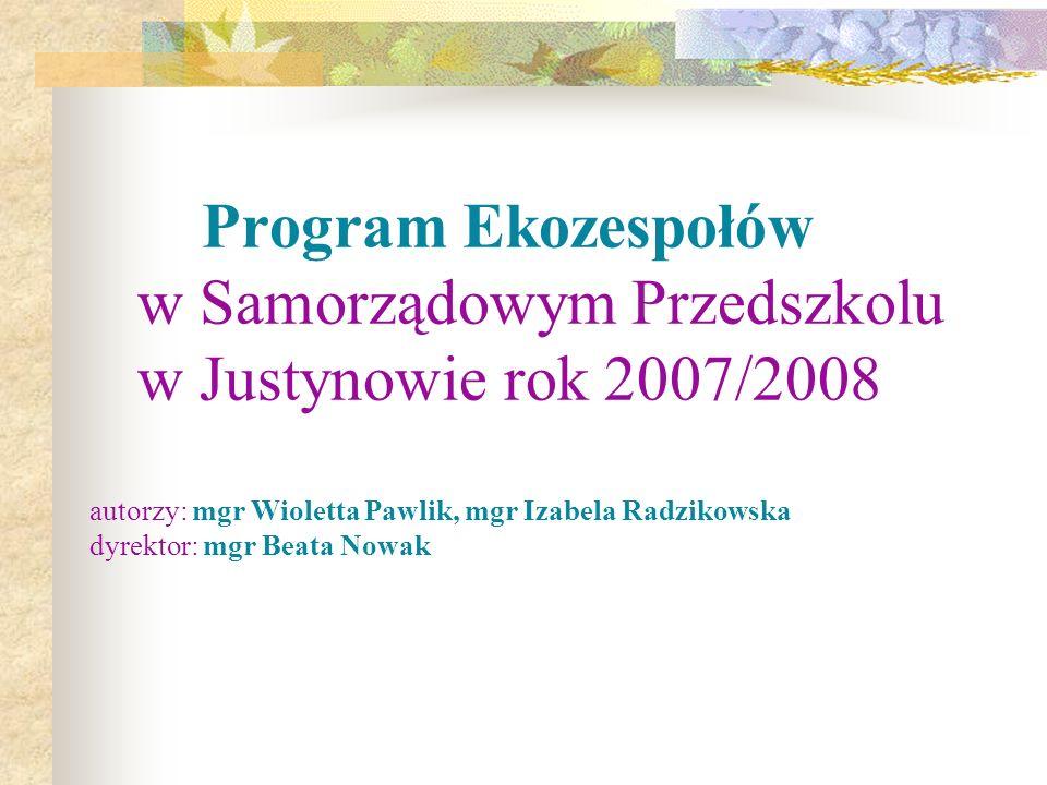 Program Ekozespołów w Samorządowym Przedszkolu w Justynowie rok 2007/2008 autorzy: mgr Wioletta Pawlik, mgr Izabela Radzikowska dyrektor: mgr Beata Nowak