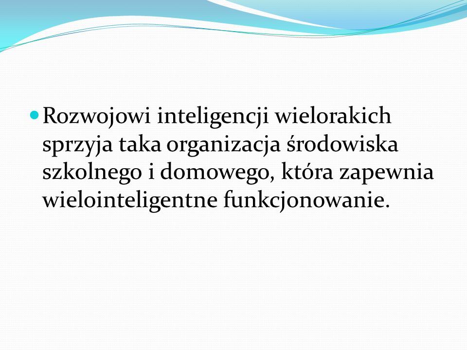 Rozwojowi inteligencji wielorakich sprzyja taka organizacja środowiska szkolnego i domowego, która zapewnia wielointeligentne funkcjonowanie.