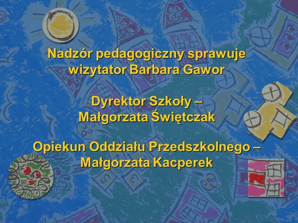 Nadzór pedagogiczny sprawuje wizytator Barbara Gawor Dyrektor Szkoły – Małgorzata Świętczak Opiekun Oddziału Przedszkolnego – Małgorzata Kacperek